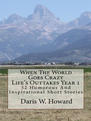 When The World Goes Crazy (Life's Outtakes Year 1) 52 Humorous/Inspirational Short Stories