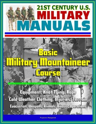 21st Century U.S. Military Manuals: Basic Military Mountaineer Course - Equipment, Knot Tying, Rope, Cold Weather Clothing, Injuries, Terrain, Evacuation, Weapons, Animals, Bivouac Operations