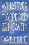 Whatever Happened to Heaven? by Dave Hunt