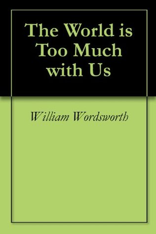 "a literary analysis of the world is too much with us by william wordsworth William wordsworth's ""the world is too much with us"" is a lyric poem in the form of a sonnet in english, there are two types of sonnets, the petrarchan and the shakespearean, both with fourteen lines wordsworth's poem is a petrarchan sonnet, developed by the italian poet petrarch (1304-1374), a roman catholic priest."