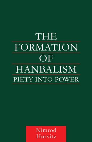 The Formation of Hanbalism: Piety into Power