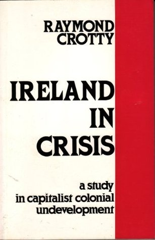 Ireland In Crisis: A Study In Capitalist Colonial Undevelopment