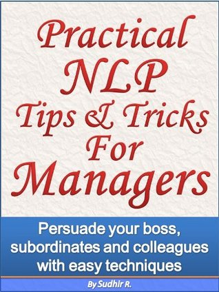 Practical NLP Tips & Tricks For Managers - Persuade your boss, subordinates and colleagues with easy techniques