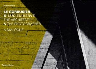 Le Corbusier & Lucien Herve: The Architect & the Photographer - A Dialogue