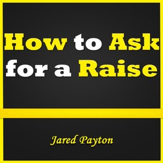 How to Ask for a Raise: Learn How to Ask for a Pay Rise and Do Salary Negotiation the Right Way. Asking for a Raise Has Never Been So Easy! by Jared Payton
