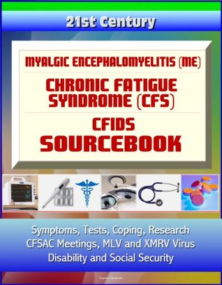 21st Century Myalgic Encephalomyelitis (ME) / Chronic Fatigue Syndrome (CFS) / CFIDS Sourcebook: Symptoms, Tests, Coping, Research, CFSAC Meetings, MLV and XMRV Virus, Disability and Social Security