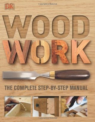 Wood Work: The Complete Step-By-Step Manual