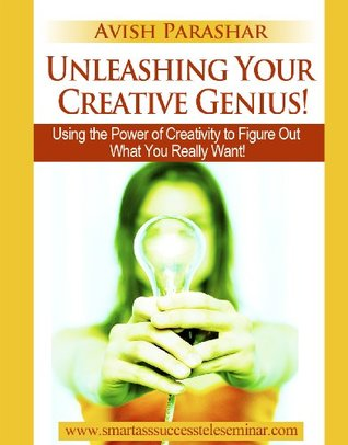 Unleashing Your Creative Genius! Using the Power of Creativity to Figure Out What You Really Want (The Smart Ass Success Series)