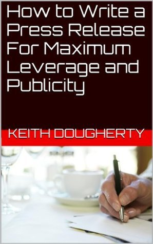 How to Write a Press Release For Maximum Leverage and Publicity