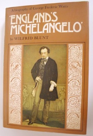 England's Michelangelo: A Biography of George Frederic Watts, O.M., R.A