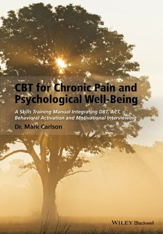 CBT for Chronic Pain and Psychological Well-Being: A Skills Training Manual Integrating Dbt, Act, Behavioral Activation and Motivational Interviewing