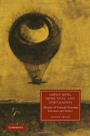 Ghost-Seers, Detectives, and Spiritualists: Theories of Vision in Victorian Literature and Science