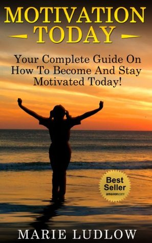 Motivation: Your Complete Guide On How To Become and Stay Motivated Through Life's Hardships!