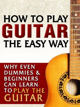 How To Play Guitar The Easy Way: Why Even Dummies & Beginners Can Learn To Play Guitar, Use Basic Guitar Scales & Guitar Chords