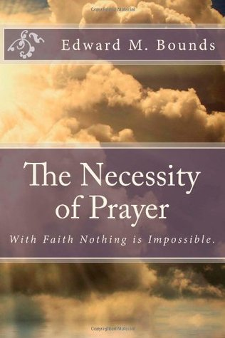 The Necessity of Prayer: With Faith Nothing Is Impossible.