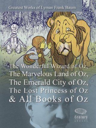 Greatest Works of Lyman Frank Baum: The Wonderful Wizard of Oz, The Marvelous Land of Oz, The Emerald City of Oz, The Lost Princess of Oz & All Books of Oz