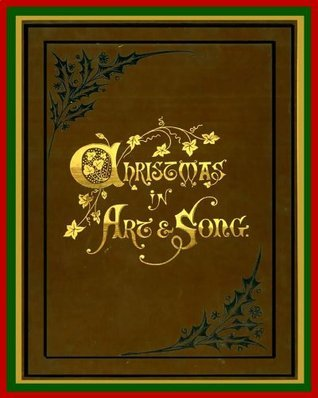Christmas In Art And Song: A Collection Of Songs, Carols And Descriptive Poems, Relating To The Festival Of Christmas