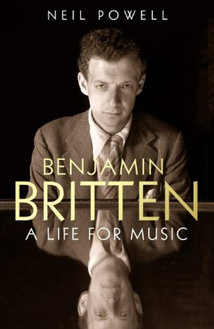 Benjamin Britten A Life For Music By Neil Powell