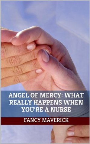 Angel of Mercy: What Really Happens When You're a Nurse
