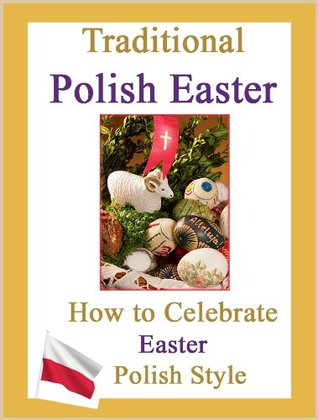 Traditional Polish Easter - How to Celebrate Easter Polish Style: Customs and Traditions to Celebrate a Old-fashioned Polish Easter