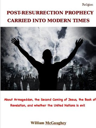 POST-RESURRECTION PROPHECY CARRIED INTO MODERN TIMES - About Armageddon, the Second Coming of Jesus, the Book of Revelation, and whether the United Nations is evil