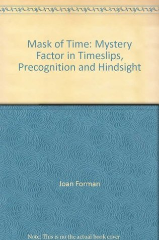 Mask of Time: Mystery Factor in Timeslips, Precognition and Hindsight