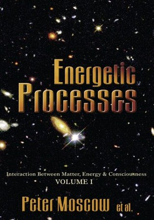 Energetic Processes:Interaction Between Matter, Energy & Consciousness Volume I