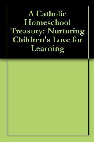 A Catholic Homeschool Treasury: Nurturing Children's Love for Learning