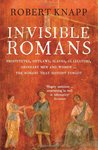 Invisible Romans: Prostitutes, Outlaws, Slaves, Gladiators, Ordinary Men and Women - The Romans That History Forgot