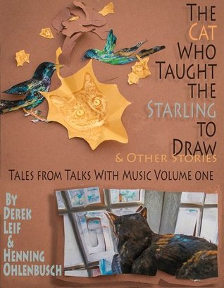 The Cat Who Taught the Starling to Draw: Stories from Talks With Music, Volume One
