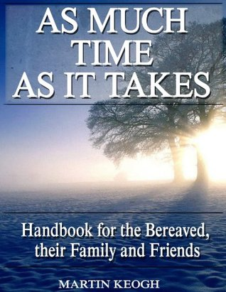 As Much Time as it Takes: Handbook for the Bereaved, their Family and Friends