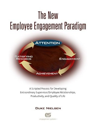 The New Employee Engagement Paradigm A Scripted Process for Developing Extraordinary Supervisor/Employee Relationships, Productivity, and Quality of Life