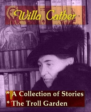 Willa Cather - A Collection of Stories, & The Troll Garden and Selected Stories