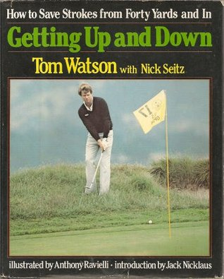 Getting Up And Down: How To Save Strokes From Forty Yards And In by Tom Watson