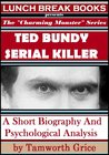 Ted Bundy, Serial Killer: A Short Biography and Psychological Analysis (The Charming Monster Series)