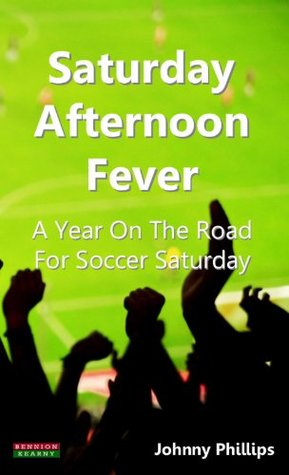 Saturday Afternoon Fever: a Year on the: A Year On The Road For Soccer Saturday
