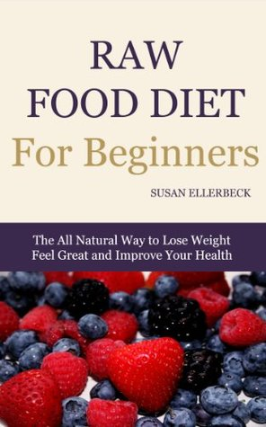 Raw Food Diet For Beginners - How To Lose Weight, Feel Great, and Improve Your Health