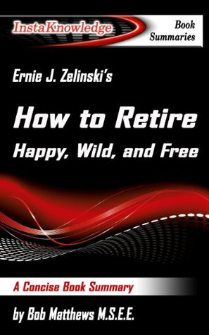 Summary of Ernie J. Zelinski's How to Retire Happy, Wild, and Free: Retirement Wisdom That You Won't Get from Your Financial Advisor (InstaKnowledge Book Summaries)
