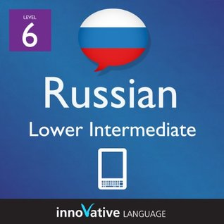 Learn Russian - Level 6: Lower Intermediate Russian Volume 1 (Enhanced Version): Lessons 1-25 with Audio (Innovative Language Series - Learn Russian from Absolute Beginner to Advanced)