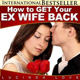 How to Get Your Ex Wife Back: Surefire Ways to WIn Back the Woman You Love