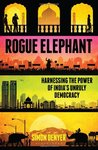 Rogue Elephant: Harnessing the Power of the India's Unruly Democracy