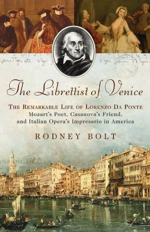 The Librettist of Venice: The Remarkable Life of Lorenzo da Ponte Mozart's Poet, Casanova's Friend, and Italian Opera's Impresario in America