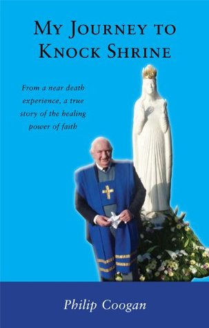 My Journey to Knock Shrine: From a near death experience, a true story of the healing power of faith
