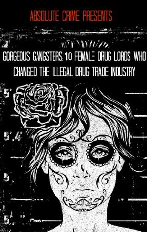 Gorgeous Gangsters: 10 Female Drug Lords Who Changed the Illegal Drug Trade Industry