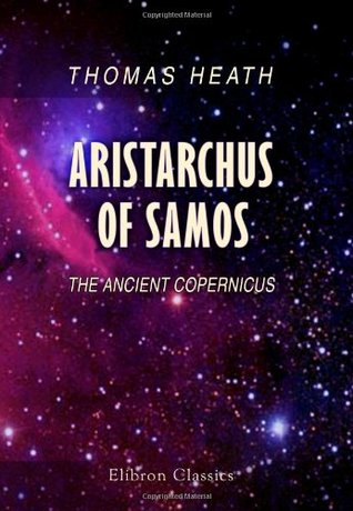 Aristarchus of Samos: The Ancient Copernicus. A History of Greek Astronomy to Aristarchus together with Aristarchus's Treatise on the Sizes and ... A New Greek Text with Translation and Notes