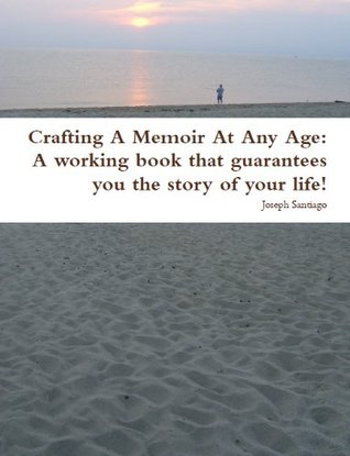 Crafting A Memoir At Any Age: A working book that guarantees you the story of your life!
