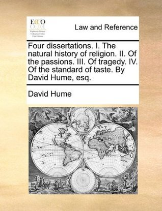 Four Dissertations. I. the Natural History of Religion. II. of the Passions. III. of Tragedy. IV. of the Standard of Taste. by David Hume, Esq.