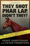 They Shot Phar Lap, Didn't They?: The Truth Behind the 1930 Melbourne Cup