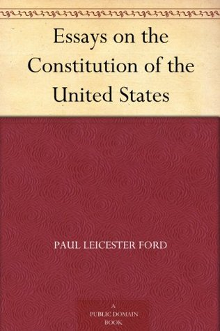 essays on the constitution of the united states by paul leicester ford essays on the constitution of the united states