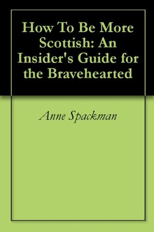 How to be More Scottish: An Insider's Guide for the Bravehearted